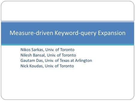 Nikos Sarkas, Univ. of Toronto Nilesh Bansal, Univ. of Toronto Gautam Das, Univ. of Texas at Arlington Nick Koudas, Univ. of Toronto Measure-driven Keyword-query.