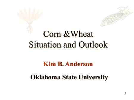 1 Oklahoma State University Corn &Wheat Situation and Outlook Corn &Wheat Situation and Outlook Kim B. Anderson.