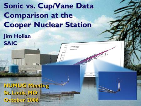 Sonic vs. Cup/Vane Data Comparison at the Cooper Nuclear Station Jim Holian SAIC Jim Holian SAIC NUMUG Meeting St. Louis, MO October 2006 NUMUG Meeting.