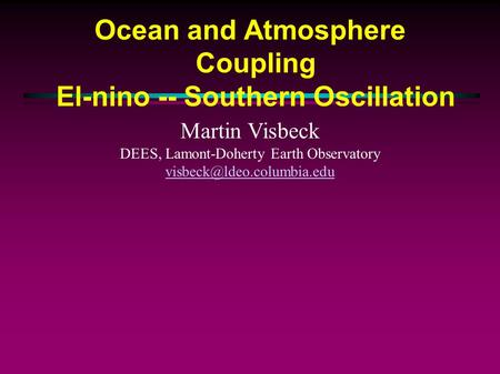 Ocean and Atmosphere Coupling El-nino -- Southern Oscillation Martin Visbeck DEES, Lamont-Doherty Earth Observatory