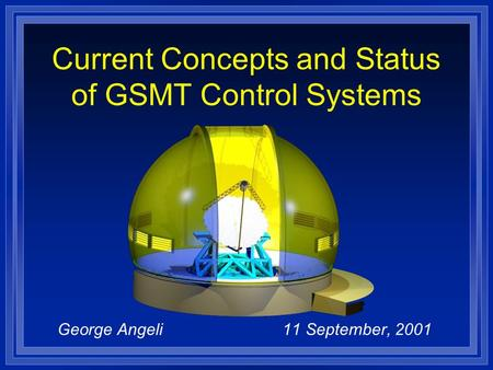 George Angeli 11 September, 2001 Current Concepts and Status of GSMT Control Systems.