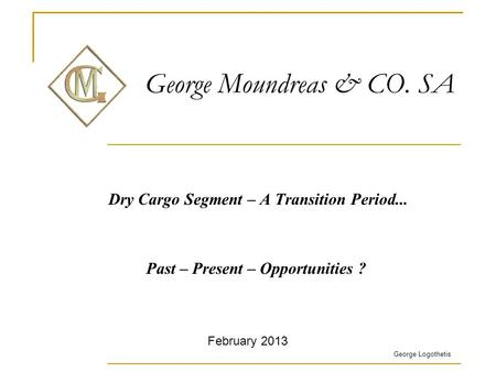 George Moundreas & CO. SA Dry Cargo Segment – A Transition Period... Past – Present – Opportunities ? George Logothetis February 2013.
