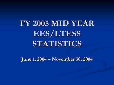 FY 2005 MID YEAR EES/LTESS STATISTICS June 1, 2004 – November 30, 2004.