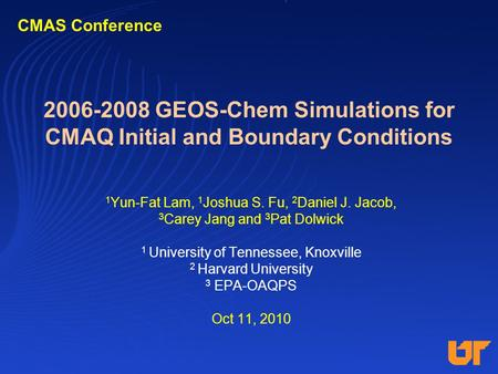 2006-2008 GEOS-Chem Simulations for CMAQ Initial and Boundary Conditions 1 Yun-Fat Lam, 1 Joshua S. Fu, 2 Daniel J. Jacob, 3 Carey Jang and 3 Pat Dolwick.