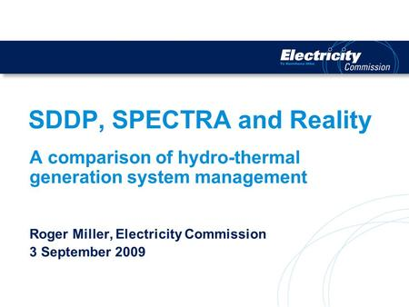 SDDP, SPECTRA and Reality A comparison of hydro-thermal generation system management Roger Miller, Electricity Commission 3 September 2009.