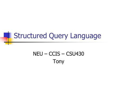 Structured Query Language NEU – CCIS – CSU430 Tony.