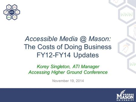 Accessible Mason: The Costs of Doing Business FY12-FY14 Updates Korey Singleton, ATI Manager Accessing Higher Ground Conference November 19, 2014.