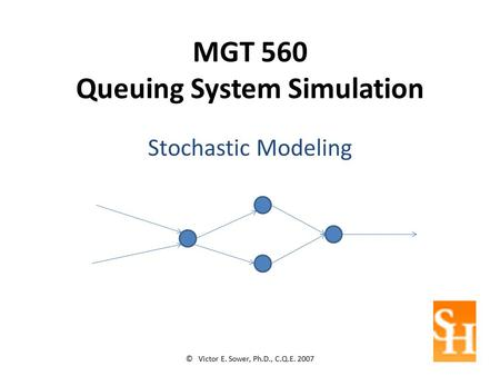 MGT 560 Queuing System Simulation Stochastic Modeling © Victor E. Sower, Ph.D., C.Q.E. 2007.