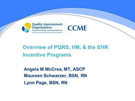 Overview of PQRS, VM, & the EHR Incentive Programs Angela M McCrea, MT, ASCP Maureen Schwarzer, BSN, RN Lynn Page, BSN, RN.