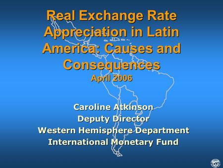 Caroline Atkinson Deputy Director Western Hemisphere Department International Monetary Fund Real Exchange Rate Appreciation in Latin America: Causes and.