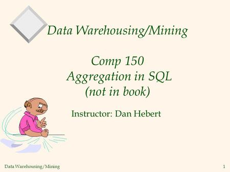 Data Warehousing/Mining 1 Data Warehousing/Mining Comp 150 Aggregation in SQL (not in book) Instructor: Dan Hebert.