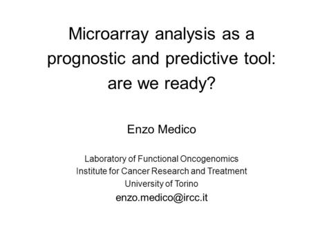 Microarray analysis as a prognostic and predictive tool: are we ready? Enzo Medico Laboratory of Functional Oncogenomics Institute for Cancer Research.