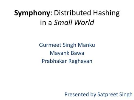 Symphony: Distributed Hashing in a Small World Gurmeet Singh Manku Mayank Bawa Prabhakar Raghavan Presented by Satpreet Singh.