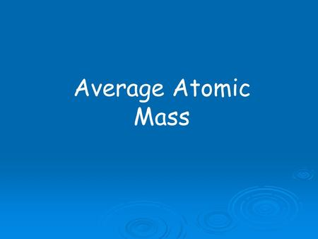 Average Atomic Mass. How much does an atom weigh?  Protons & Neutrons:  1.67 X 10 -24 gram  Electrons:  9.10 X 10 -28 gram  To avoid working with.