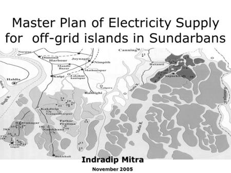 Master Plan of Electricity Supply for off-grid islands in Sundarbans Indradip Mitra November 2005.