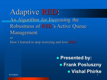 5/17/20151 Adaptive RED: An Algorithm for Increasing the Robustness of RED's Active Queue Management or How I learned to stop worrying and love RED Presented.