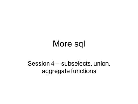More sql Session 4 – subselects, union, aggregate functions.