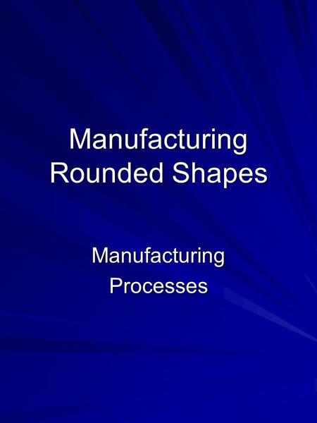 Manufacturing Rounded Shapes ManufacturingProcesses.