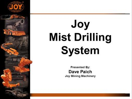 Joy Mist Drilling System Presented By: Dave Paich Joy Mining Machinery.