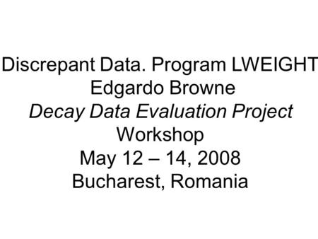 Discrepant Data. Program LWEIGHT Edgardo Browne Decay Data Evaluation Project Workshop May 12 – 14, 2008 Bucharest, Romania.