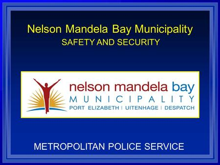 Nelson Mandela Bay Municipality SAFETY AND SECURITY METROPOLITAN POLICE SERVICE.