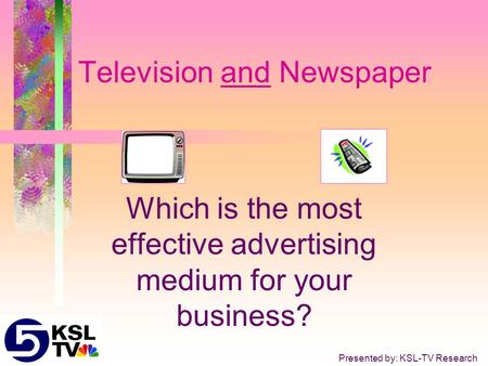 Television and Newspaper Which is the most effective advertising medium for your business? Presented by: KSL-TV Research.