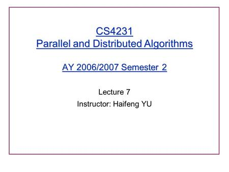 CS4231 Parallel and Distributed Algorithms AY 2006/2007 Semester 2 Lecture 7 Instructor: Haifeng YU.