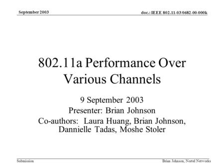Doc.: IEEE 802.11-03/0682-00-000k Submission September 2003 Brian Johnson, Nortel Networks 802.11a Performance Over Various Channels 9 September 2003 Presenter: