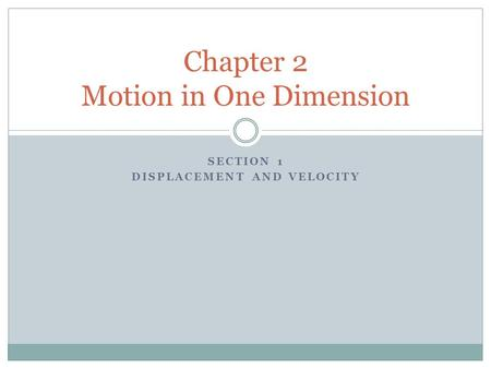 SECTION 1 DISPLACEMENT AND VELOCITY Chapter 2 Motion in One Dimension.