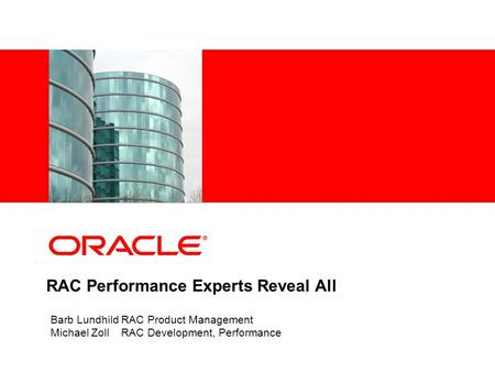 RAC Performance Experts Reveal All Barb Lundhild RAC Product Management Michael Zoll RAC Development, Performance.