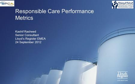 Responsible Care Performance Metrics Kashif Rasheed Senior Consultant Lloyd's Register EMEA 24 September 2012.