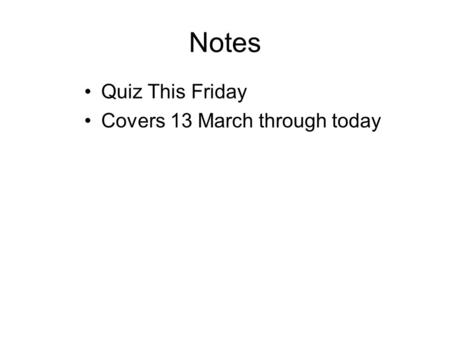 Notes Quiz This Friday Covers 13 March through today.