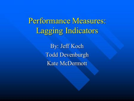 Performance Measures: Lagging Indicators By: Jeff Koch Todd Devenburgh Kate McDermott.