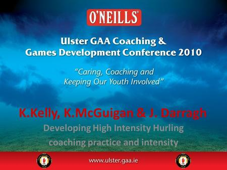 K.Kelly, K.McGuigan & J. Darragh Developing High Intensity Hurling coaching practice and intensity.