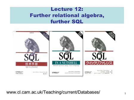1 Lecture 12: Further relational algebra, further SQL www.cl.cam.ac.uk/Teaching/current/Databases/