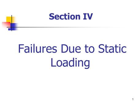 1 Failures Due to Static Loading Section IV. 2 Static Loading? Failure Theories: Maximum-Normal Stress Theory Maximum-Shear Stress Theory The Distortion-Energy.