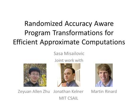 Randomized Accuracy Aware Program Transformations for Efficient Approximate Computations Sasa Misailovic Joint work with Zeyuan Allen ZhuJonathan KelnerMartin.