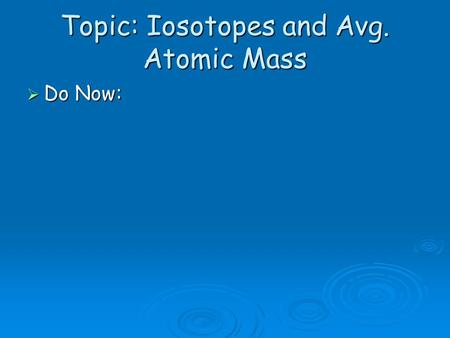 Topic: Iosotopes and Avg. Atomic Mass  Do Now:. Dalton 1766 Remember #2…well Dalton was correct… 1)Atoms (tiny) 2)Atoms of same element are identical.