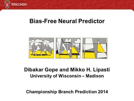 Dibakar Gope and Mikko H. Lipasti University of Wisconsin – Madison Championship Branch Prediction 2014 Bias-Free Neural Predictor.