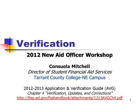 Verification 2012 New Aid Officer Workshop Consuela Mitchell Director of Student Financial Aid Services Tarrant County College-NE Campus 2012-2013 Application.