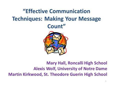 """Effective Communication Techniques: Making Your Message Count"" Mary Hall, Roncalli High School Alexis Wolf, University of Notre Dame Martin Kirkwood,"