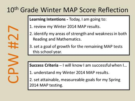 CPW #27 Learning Intentions - Today, I am going to: 1. review my Winter 2014 MAP results. 2. identify my areas of strength and weakness in both Reading.