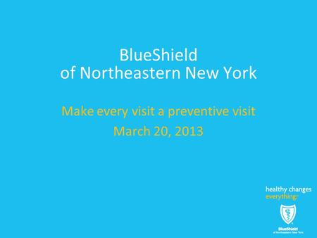 BlueShield of Northeastern New York Make every visit a preventive visit March 20, 2013.