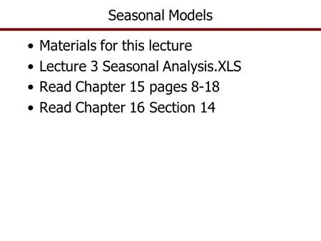 Seasonal Models Materials for this lecture Lecture 3 Seasonal Analysis.XLS Read Chapter 15 pages 8-18 Read Chapter 16 Section 14.