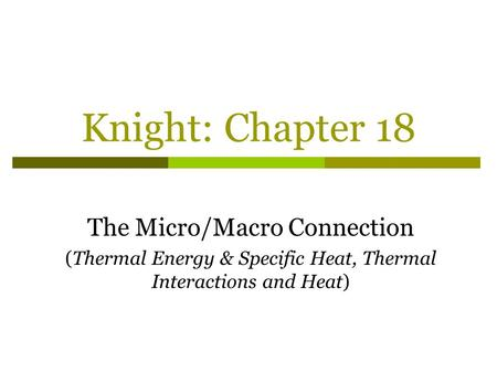 Knight: Chapter 18 The Micro/Macro Connection (Thermal Energy & Specific Heat, Thermal Interactions and Heat)