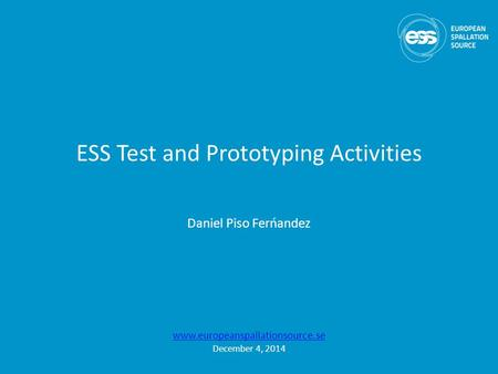 ESS Test and Prototyping Activities Daniel Piso Ferńandez www.europeanspallationsource.se December 4, 2014.