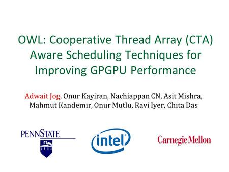 OWL: Cooperative Thread Array (CTA) Aware Scheduling Techniques for Improving GPGPU Performance Adwait Jog, Onur Kayiran, Nachiappan CN, Asit Mishra, Mahmut.