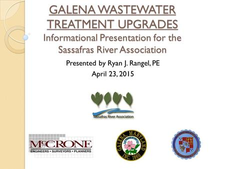 GALENA WASTEWATER TREATMENT UPGRADES Informational Presentation for the Sassafras River Association Presented by Ryan J. Rangel, PE April 23, 2015.