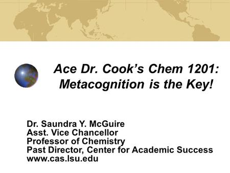 Ace Dr. Cook's Chem 1201: Metacognition is the Key! Dr. Saundra Y. McGuire Asst. Vice Chancellor Professor of Chemistry Past Director, Center for Academic.
