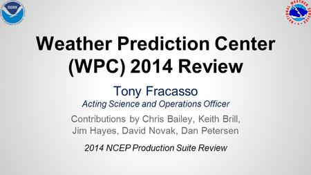 Weather Prediction Center (WPC) 2014 Review Tony Fracasso Acting Science and Operations Officer Contributions by Chris Bailey, Keith Brill, Jim Hayes,